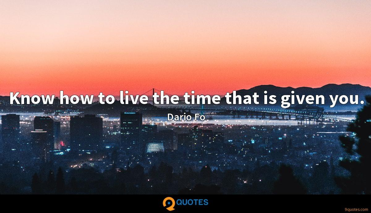 Know how to live the time that is given you.