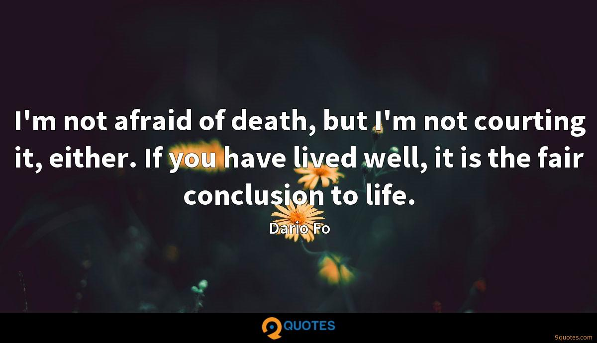 I'm not afraid of death, but I'm not courting it, either. If you have lived well, it is the fair conclusion to life.