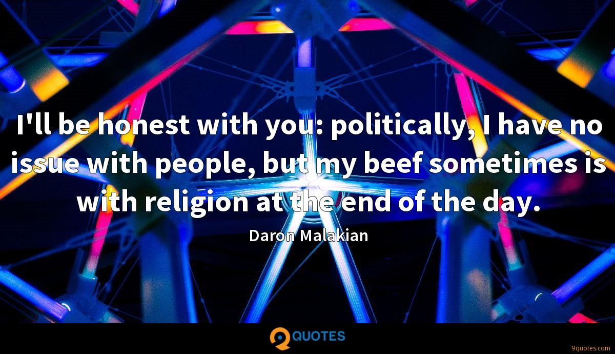 I'll be honest with you: politically, I have no issue with people, but my beef sometimes is with religion at the end of the day.