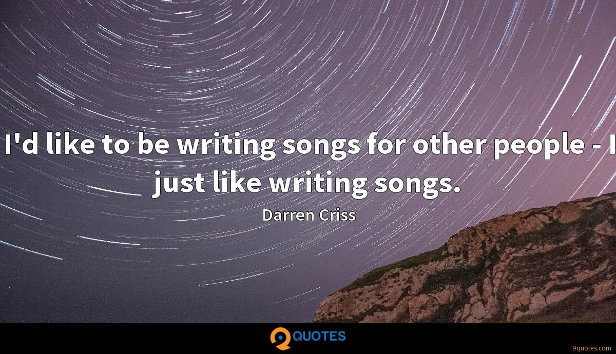 I'd like to be writing songs for other people - I just like writing songs.