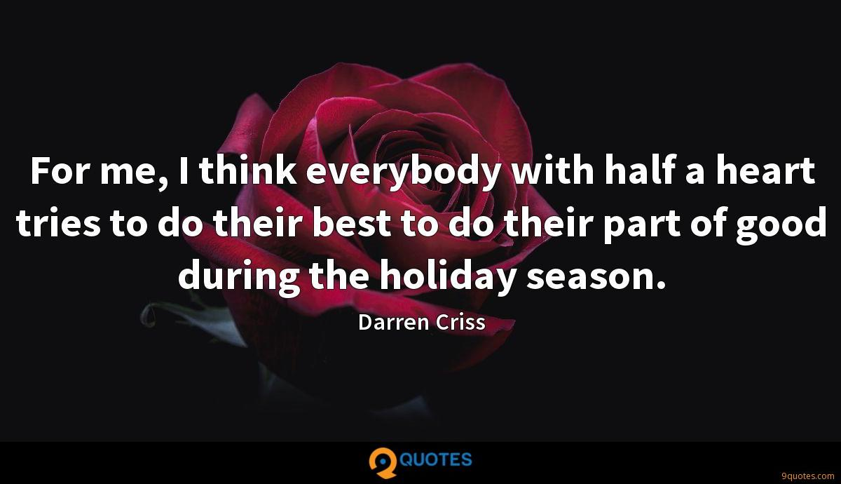 For me, I think everybody with half a heart tries to do their best to do their part of good during the holiday season.