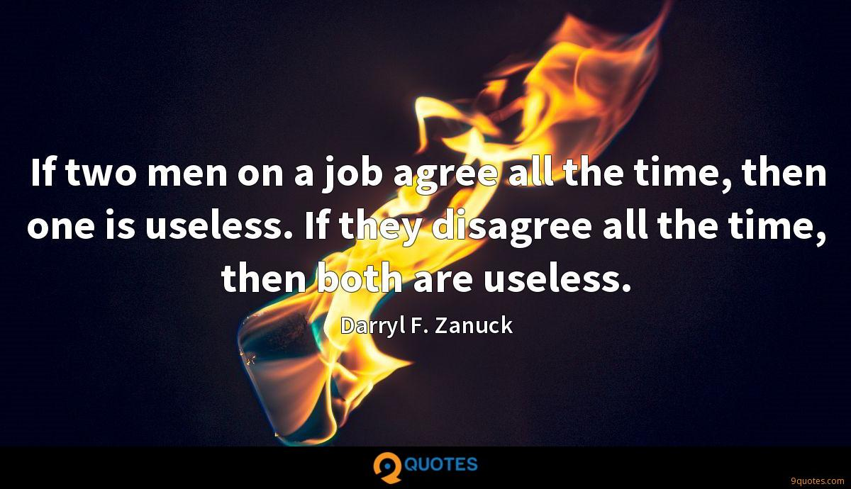 If two men on a job agree all the time, then one is useless. If they disagree all the time, then both are useless.