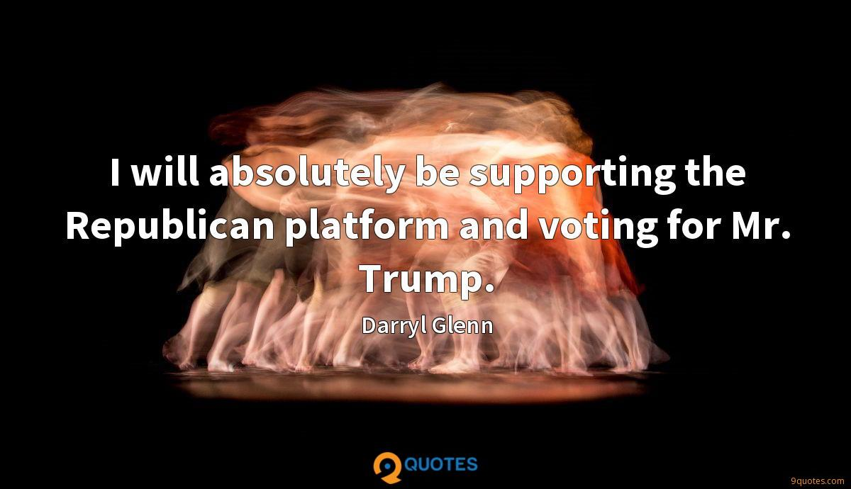 I will absolutely be supporting the Republican platform and voting for Mr. Trump.