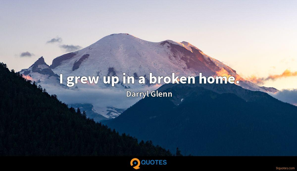 I grew up in a broken home.