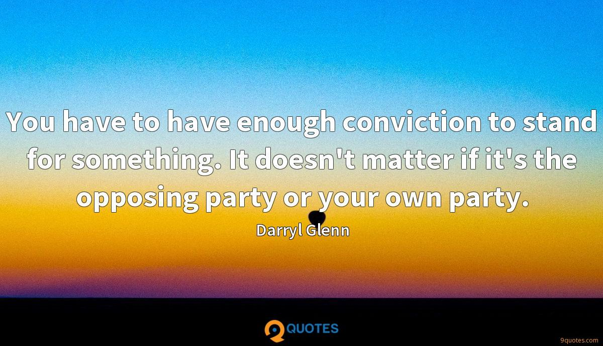 You have to have enough conviction to stand for something. It doesn't matter if it's the opposing party or your own party.