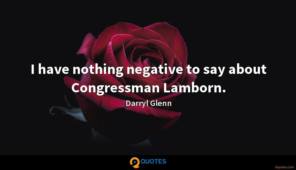 I have nothing negative to say about Congressman Lamborn.