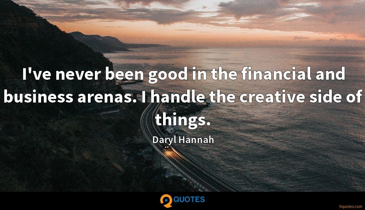 I've never been good in the financial and business arenas. I handle the creative side of things.
