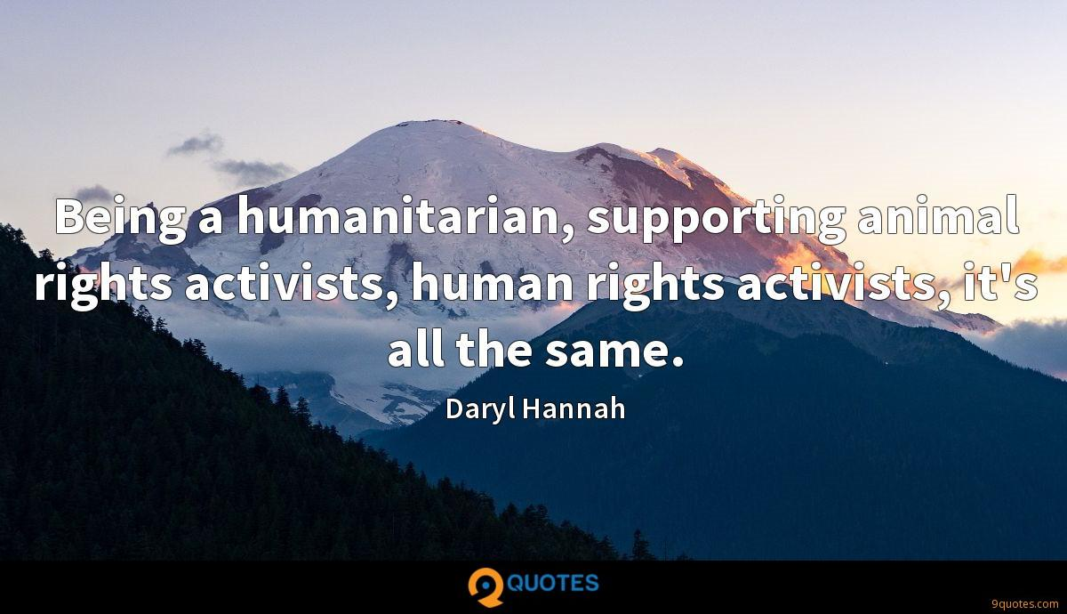 Being a humanitarian, supporting animal rights activists, human rights activists, it's all the same.