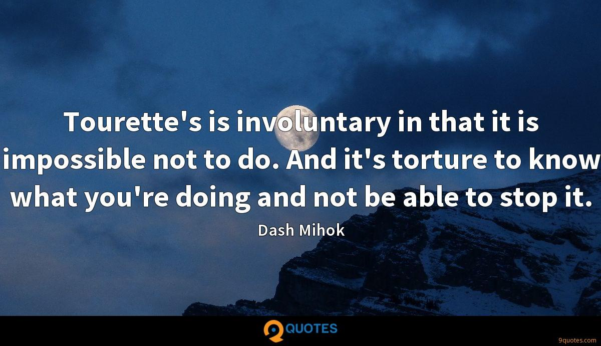 Tourette's is involuntary in that it is impossible not to do. And it's torture to know what you're doing and not be able to stop it.