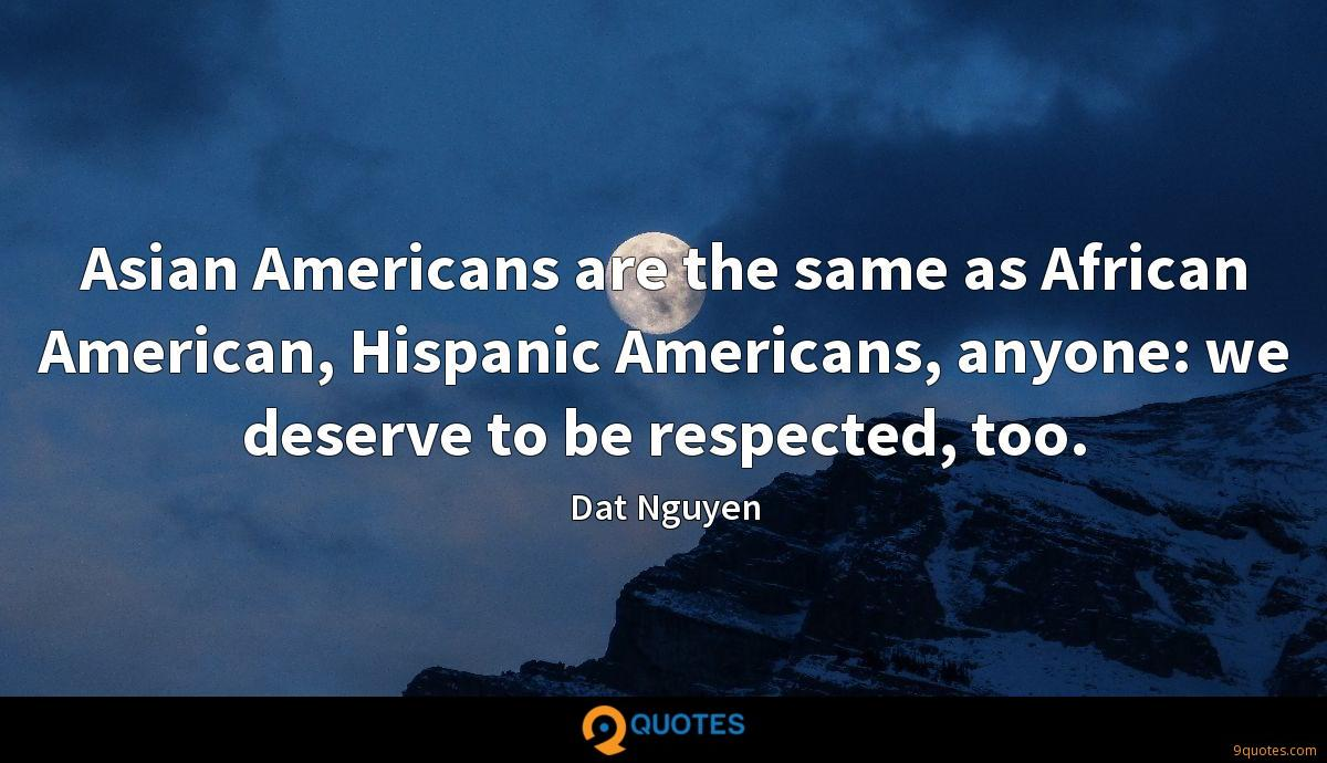 Asian Americans are the same as African American, Hispanic Americans, anyone: we deserve to be respected, too.