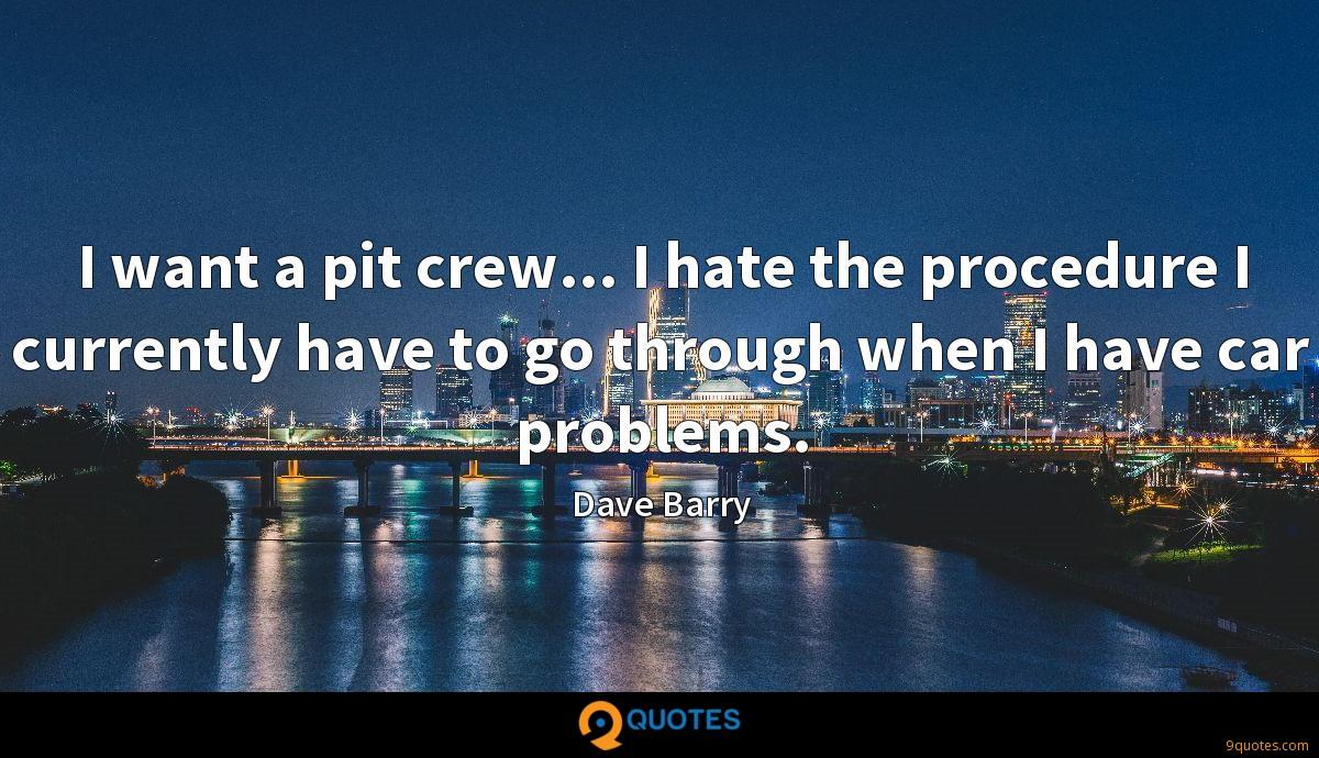 I want a pit crew... I hate the procedure I currently have to go through when I have car problems.