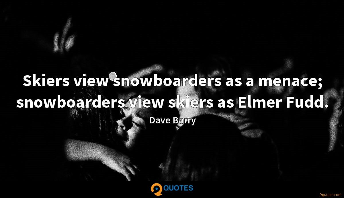 Skiers view snowboarders as a menace; snowboarders view skiers as Elmer Fudd.