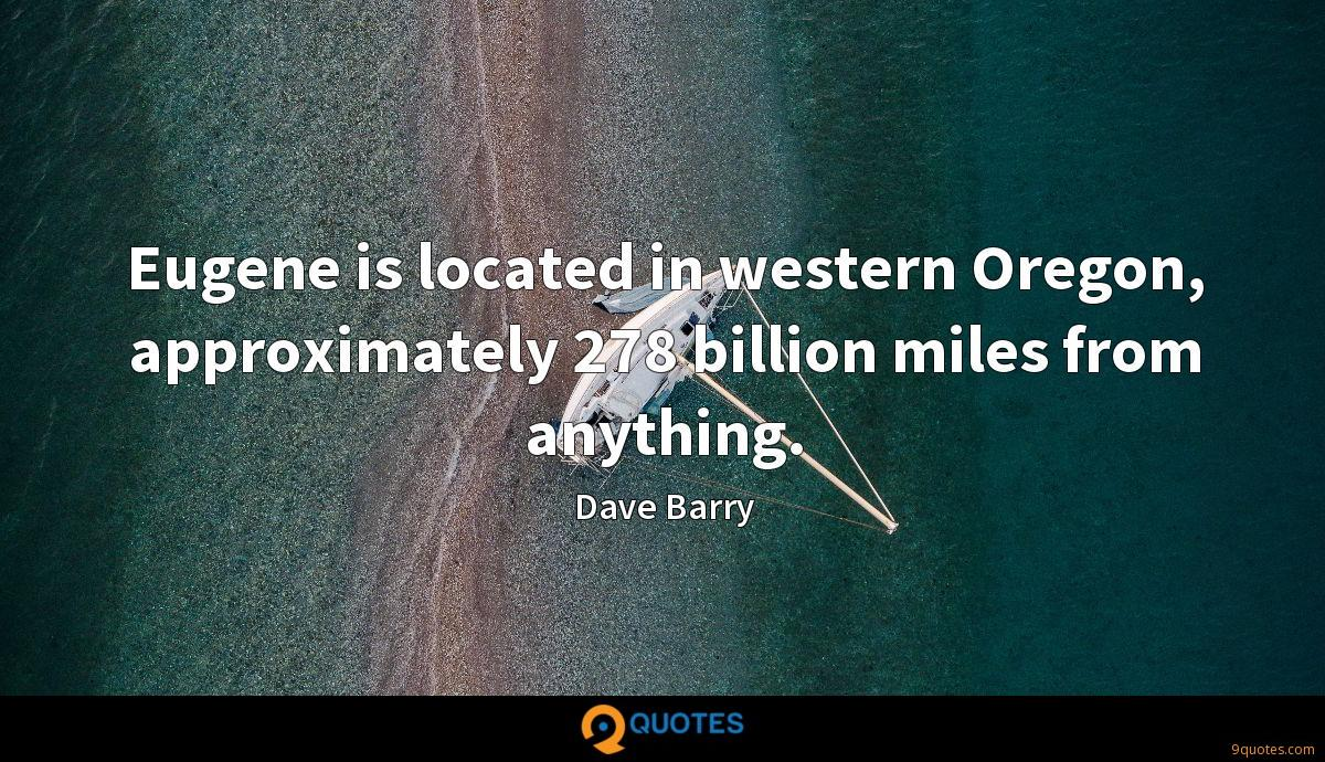 Eugene is located in western Oregon, approximately 278 billion miles from anything.