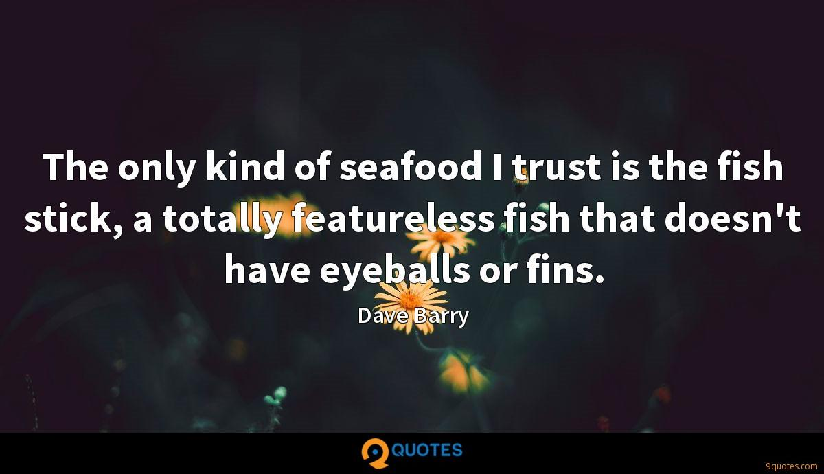 The only kind of seafood I trust is the fish stick, a totally featureless fish that doesn't have eyeballs or fins.