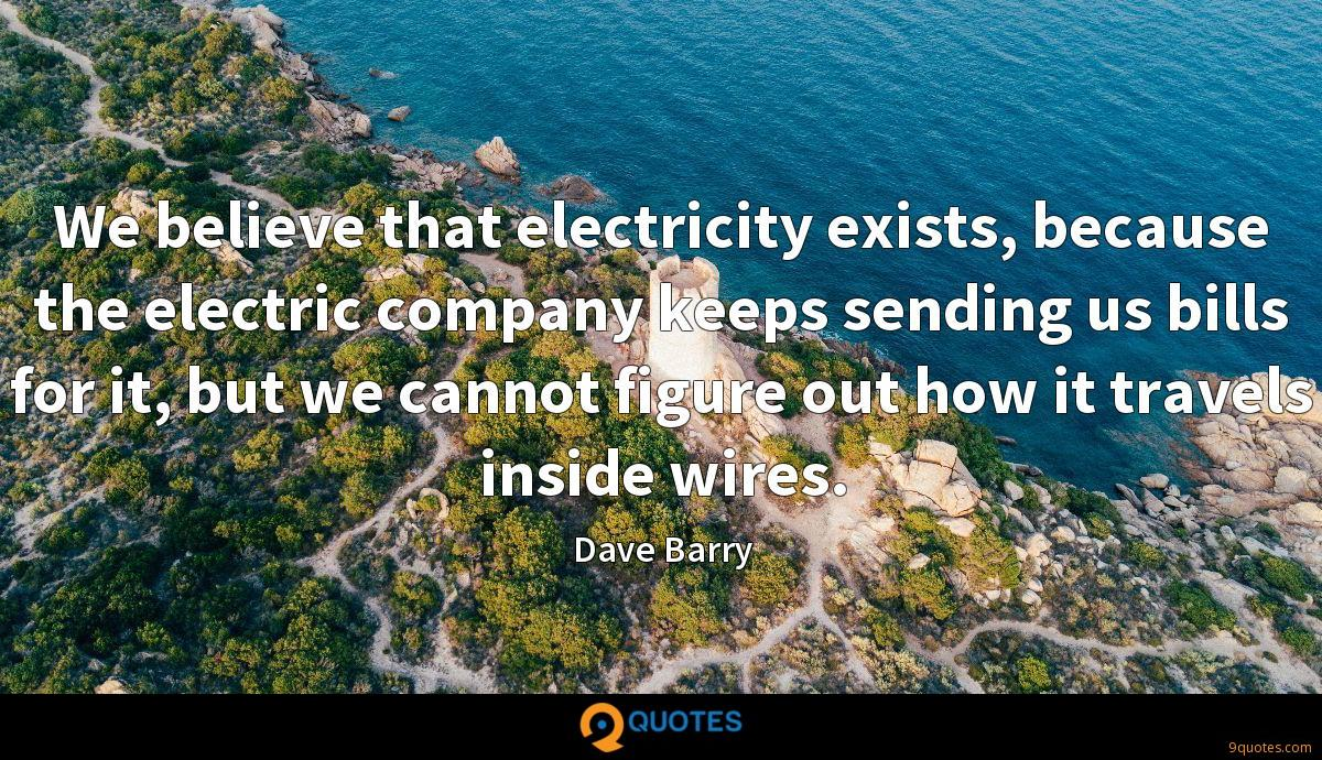 We believe that electricity exists, because the electric company keeps sending us bills for it, but we cannot figure out how it travels inside wires.