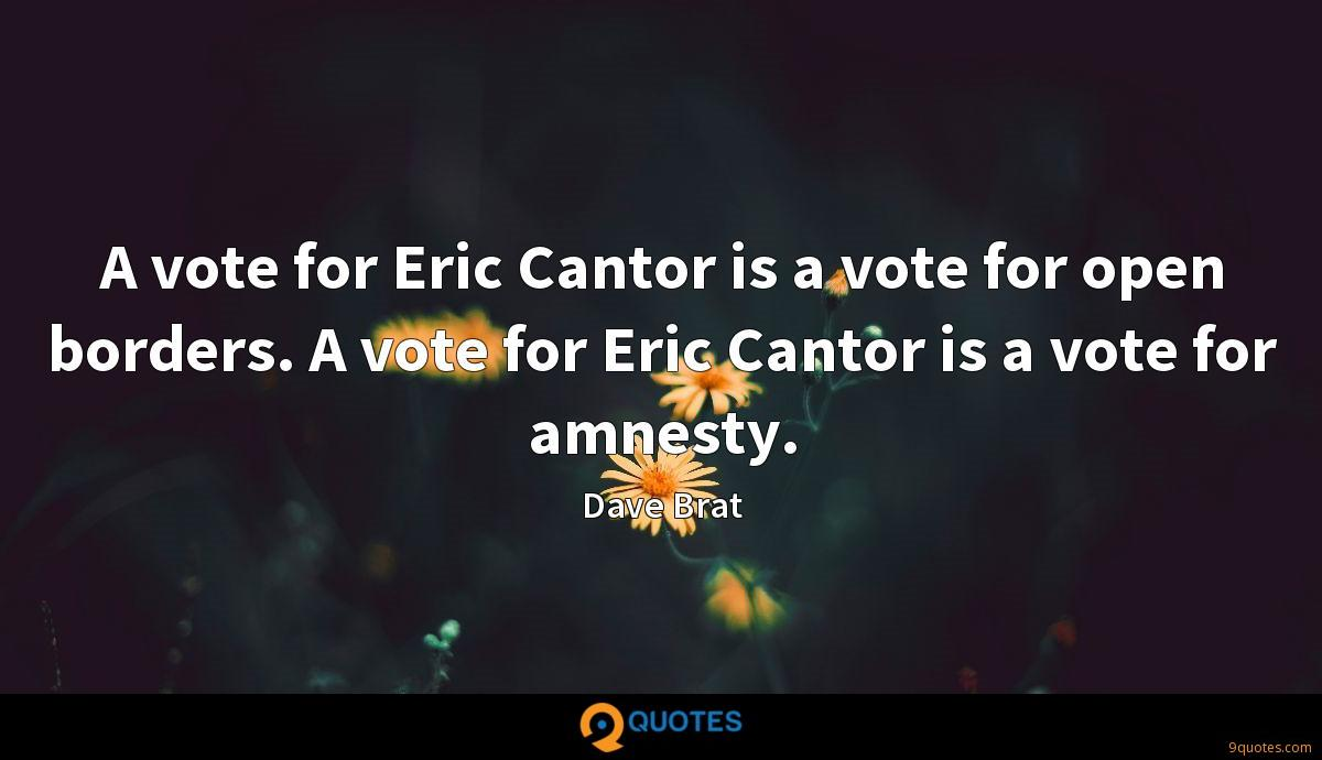 A vote for Eric Cantor is a vote for open borders. A vote for Eric Cantor is a vote for amnesty.