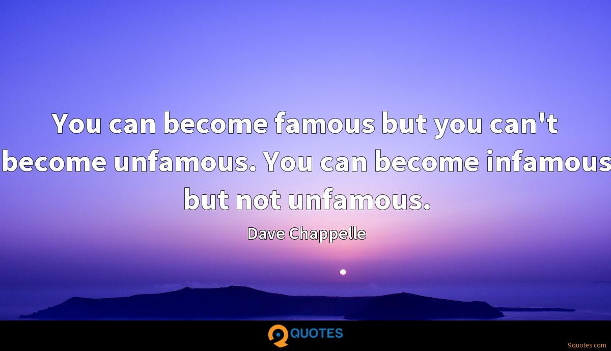 You can become famous but you can't become unfamous. You can become infamous but not unfamous.