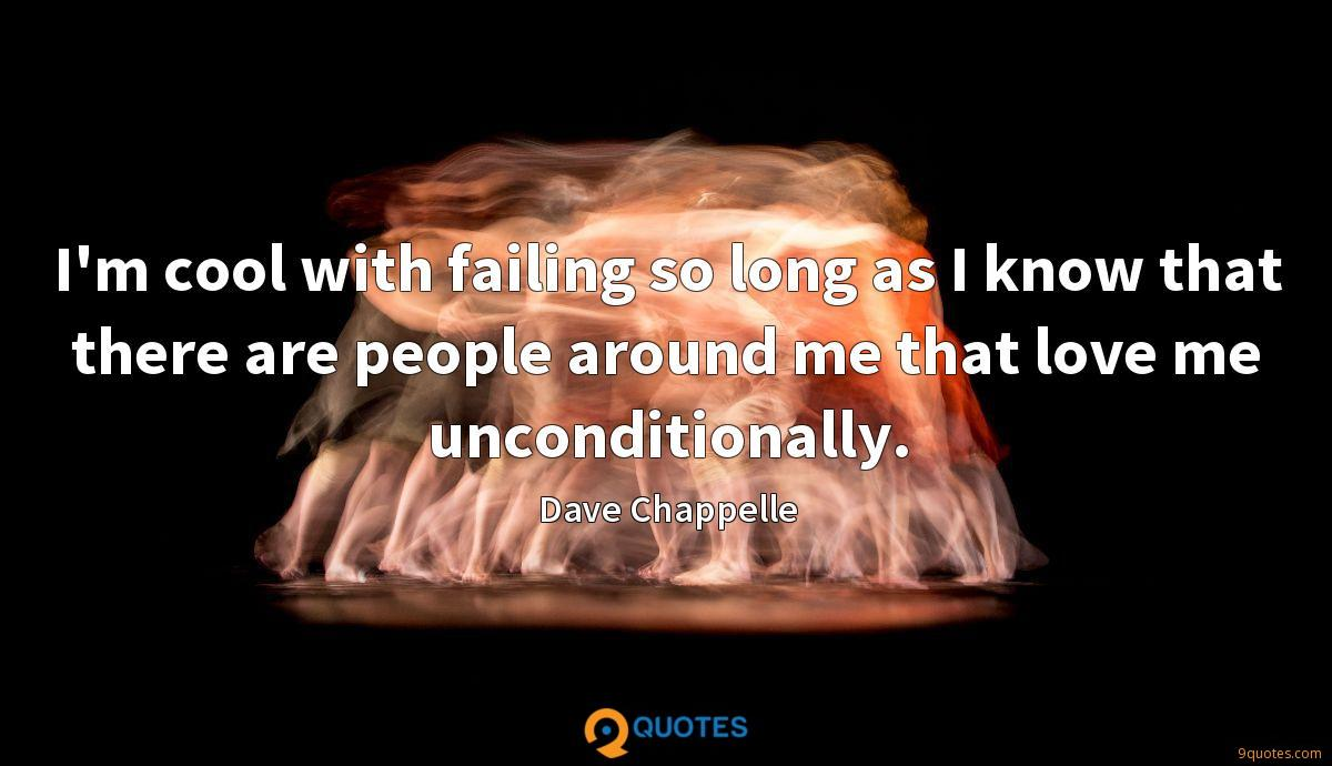 I'm cool with failing so long as I know that there are people around me that love me unconditionally.