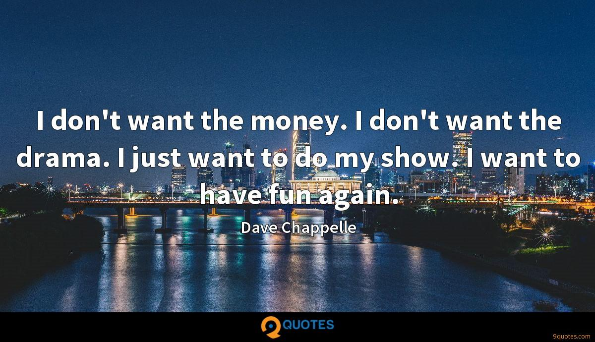 I don't want the money. I don't want the drama. I just want to do my show. I want to have fun again.