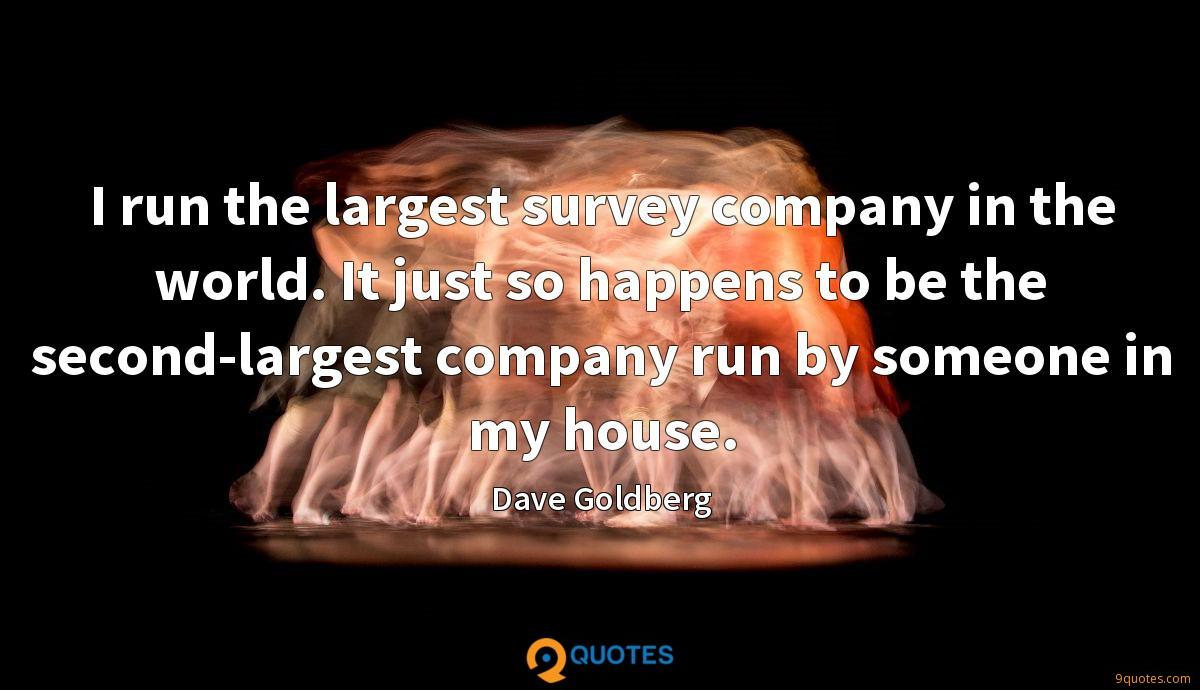 I run the largest survey company in the world. It just so happens to be the second-largest company run by someone in my house.