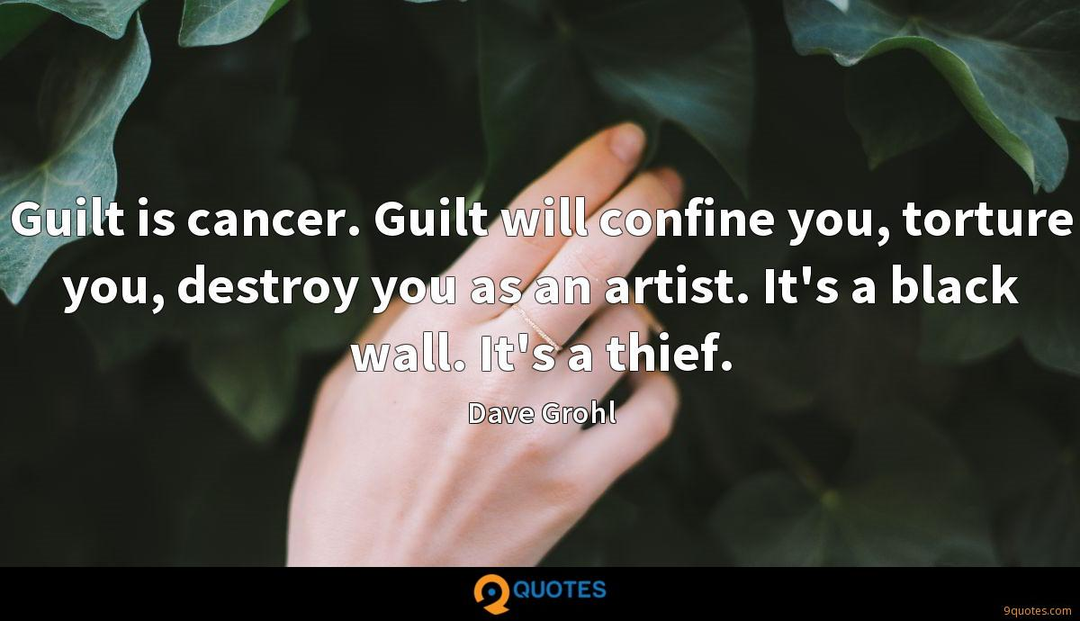 Guilt is cancer. Guilt will confine you, torture you ...