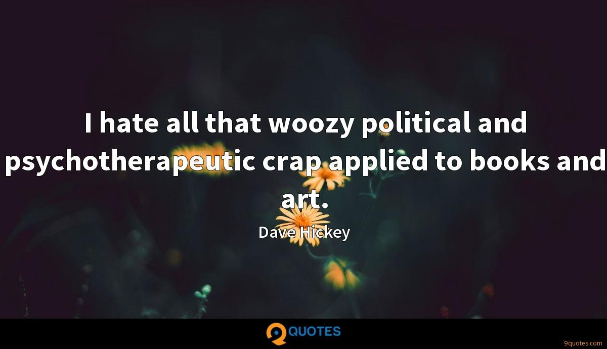 I hate all that woozy political and psychotherapeutic crap applied to books and art.