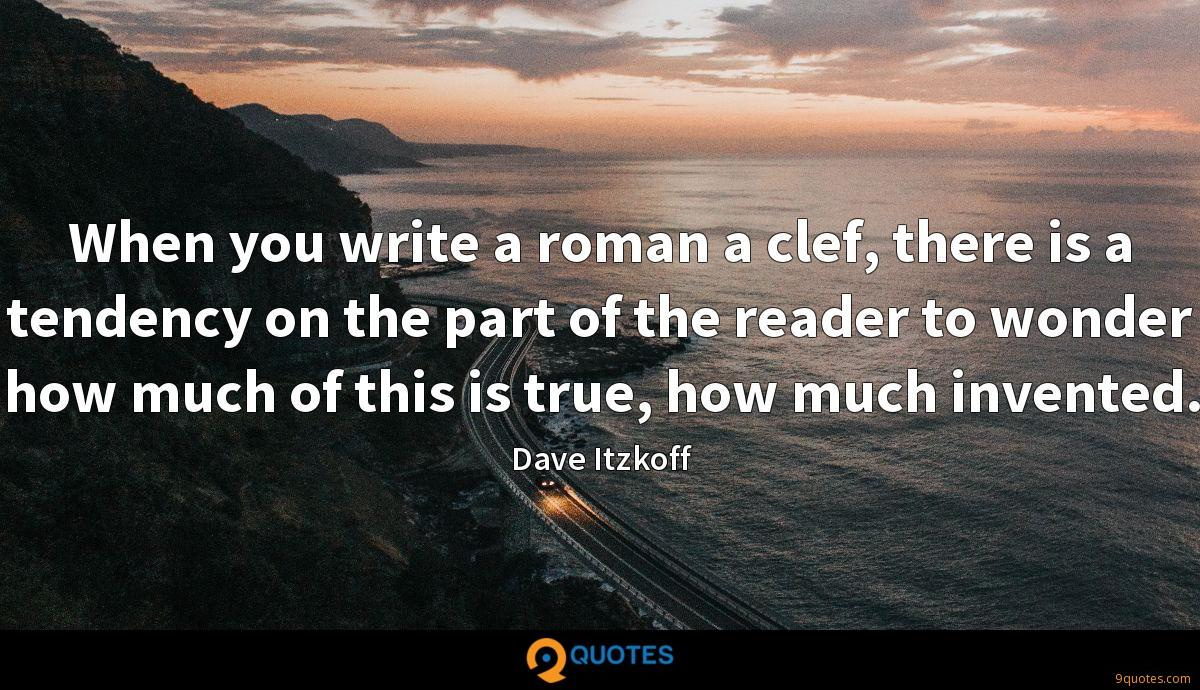 When you write a roman a clef, there is a tendency on the part of the reader to wonder how much of this is true, how much invented.