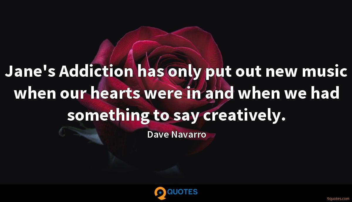 Jane's Addiction has only put out new music when our hearts were in and when we had something to say creatively.