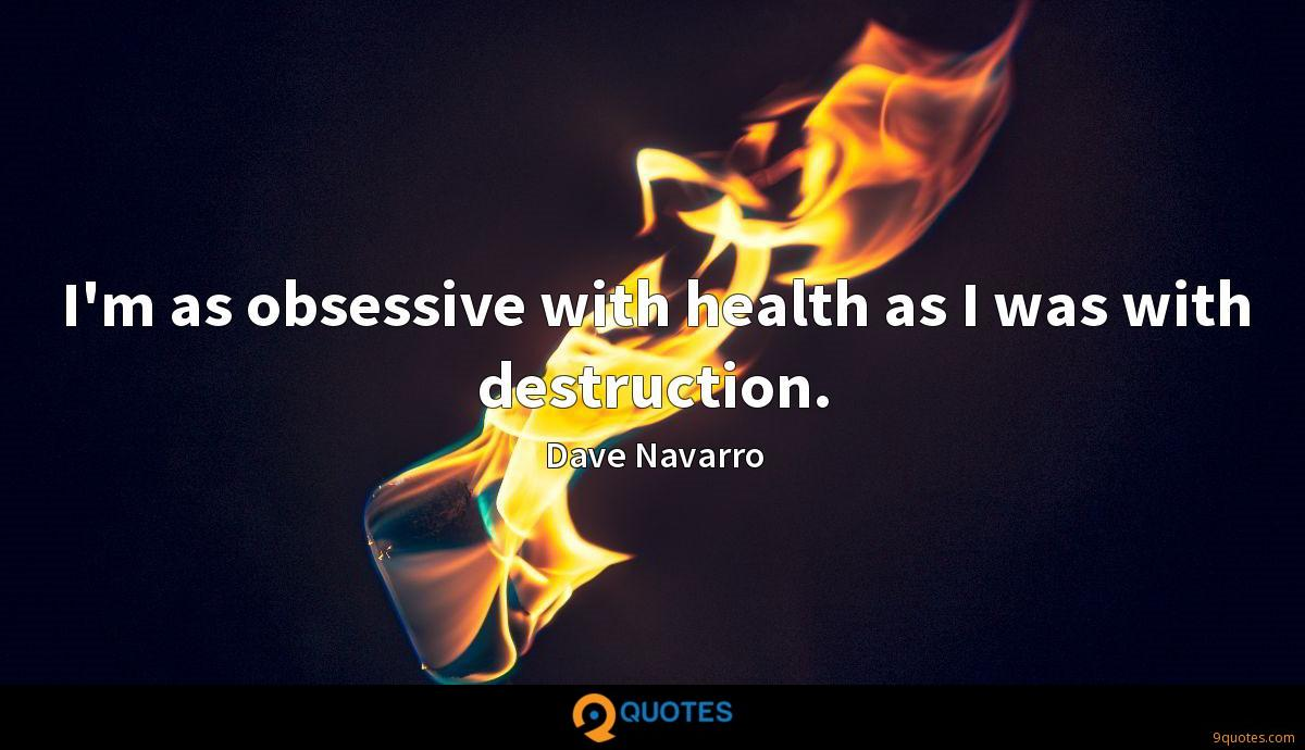 I'm as obsessive with health as I was with destruction.