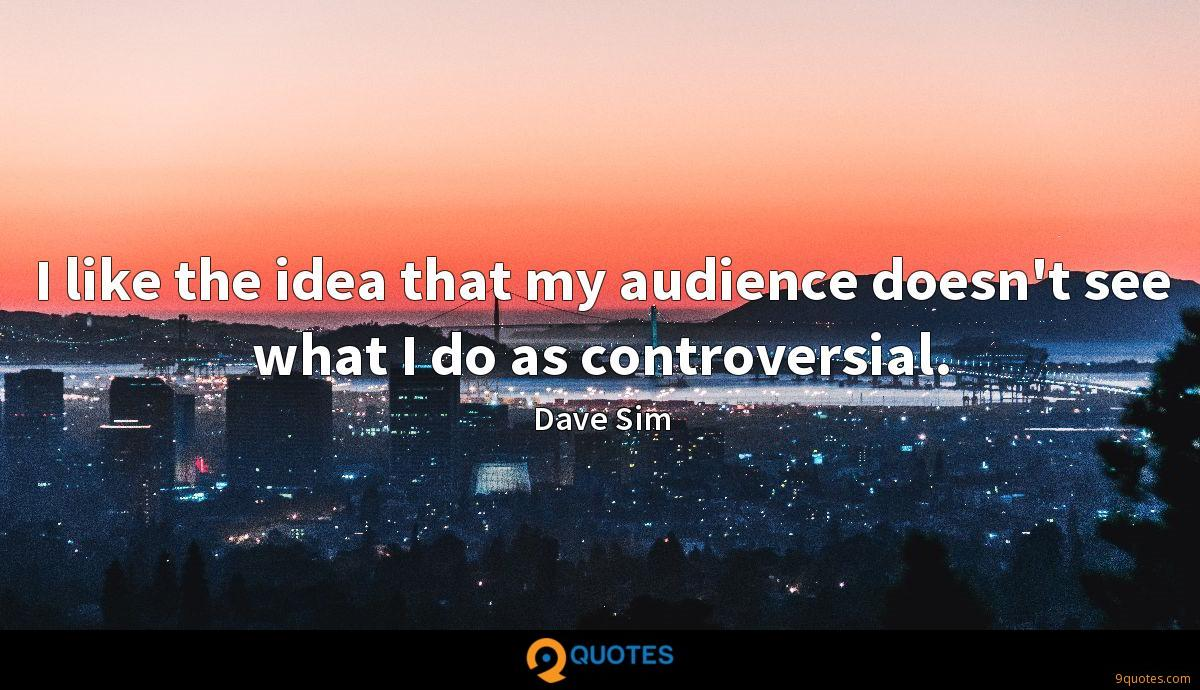 I like the idea that my audience doesn't see what I do as controversial.