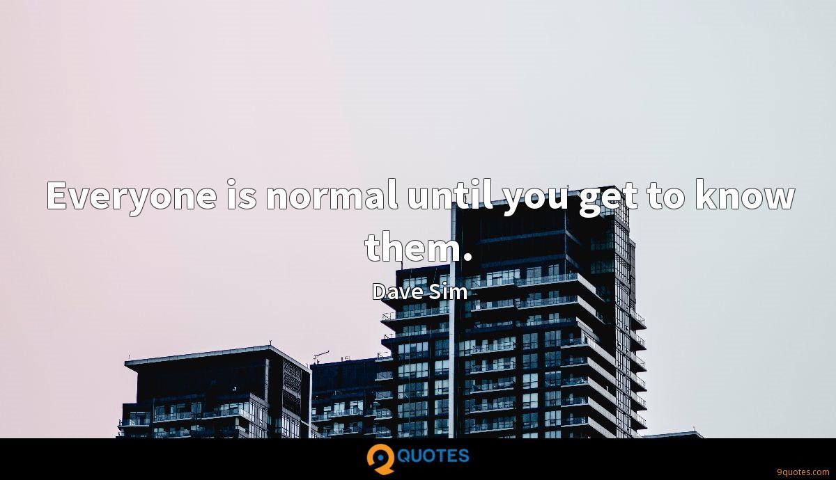 Everyone is normal until you get to know them.