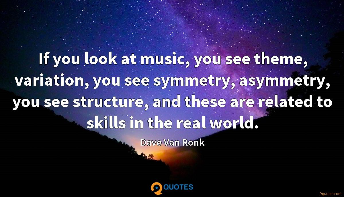 If you look at music, you see theme, variation, you see symmetry, asymmetry, you see structure, and these are related to skills in the real world.