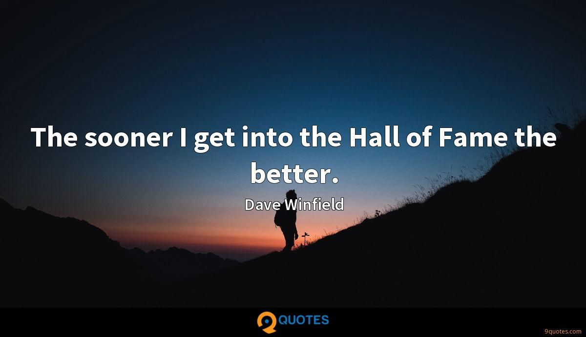 The sooner I get into the Hall of Fame the better.