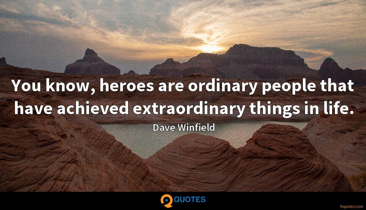 You know, heroes are ordinary people that have achieved extraordinary things in life.