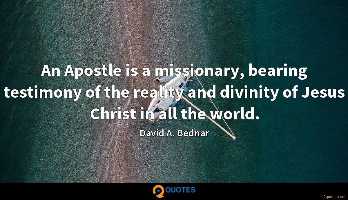An Apostle is a missionary, bearing testimony of the reality and divinity of Jesus Christ in all the world.