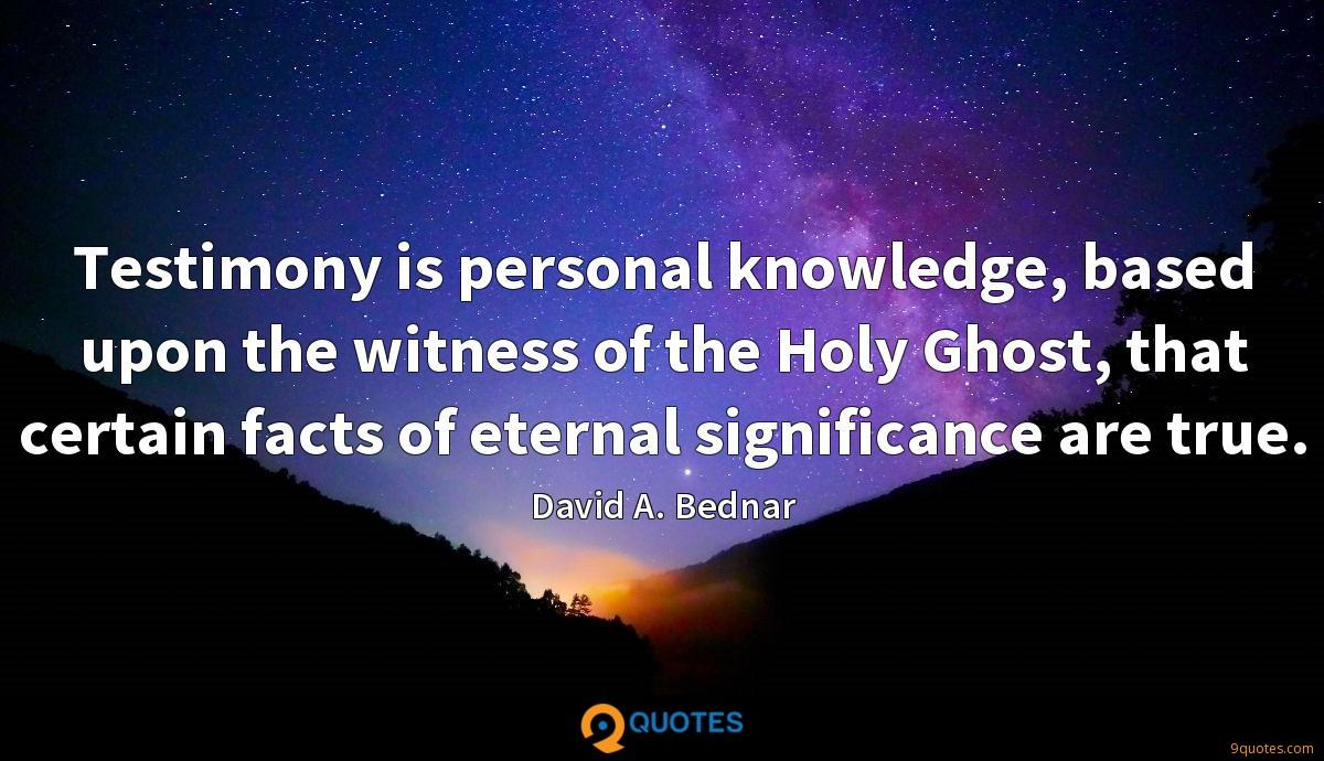 Testimony is personal knowledge, based upon the witness of the Holy Ghost, that certain facts of eternal significance are true.