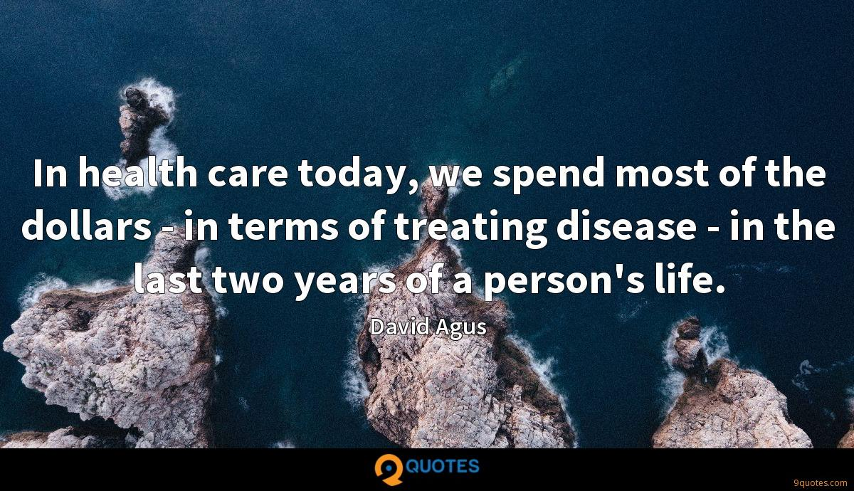 In health care today, we spend most of the dollars - in terms of treating disease - in the last two years of a person's life.