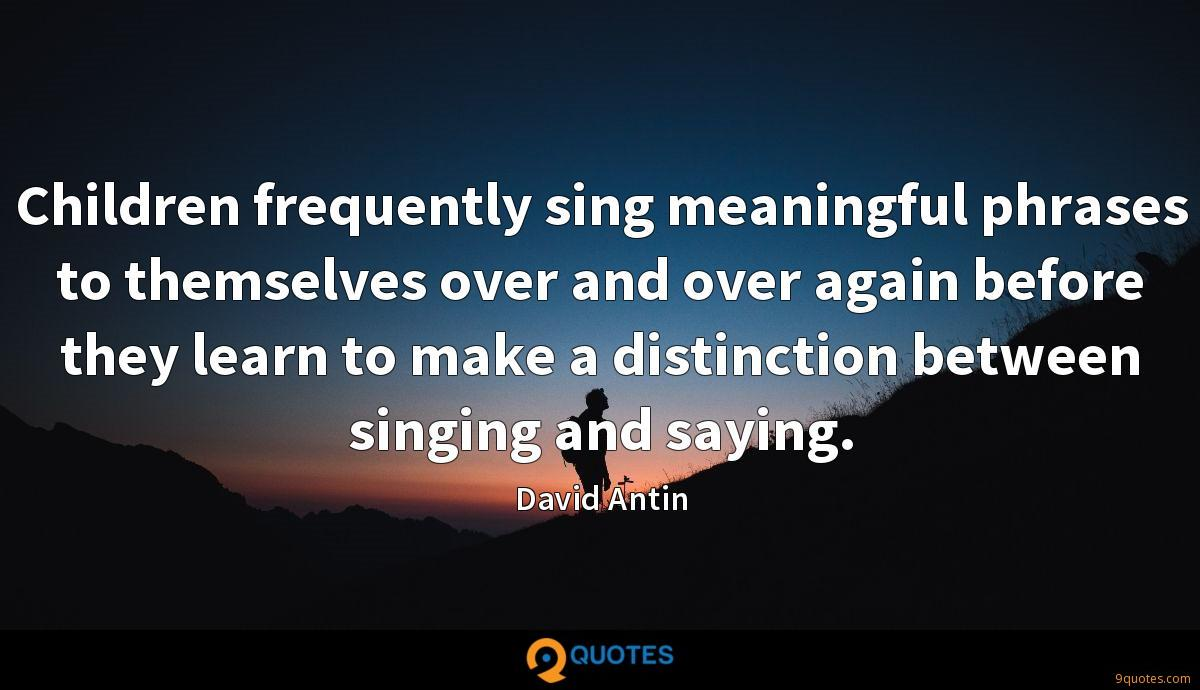 Children frequently sing meaningful phrases to themselves over and over again before they learn to make a distinction between singing and saying.