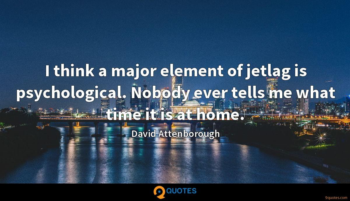 I think a major element of jetlag is psychological. Nobody ever tells me what time it is at home.