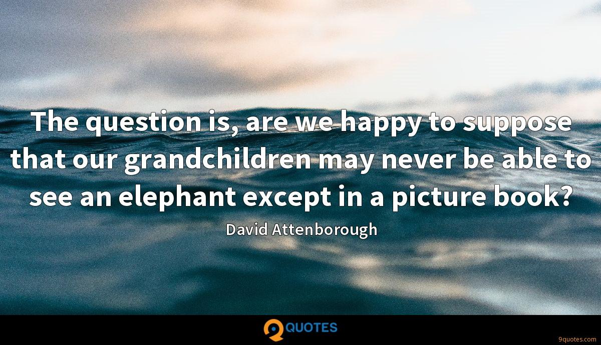The question is, are we happy to suppose that our grandchildren may never be able to see an elephant except in a picture book?