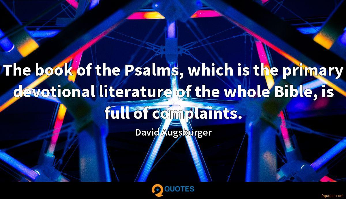 The book of the Psalms, which is the primary devotional literature of the whole Bible, is full of complaints.