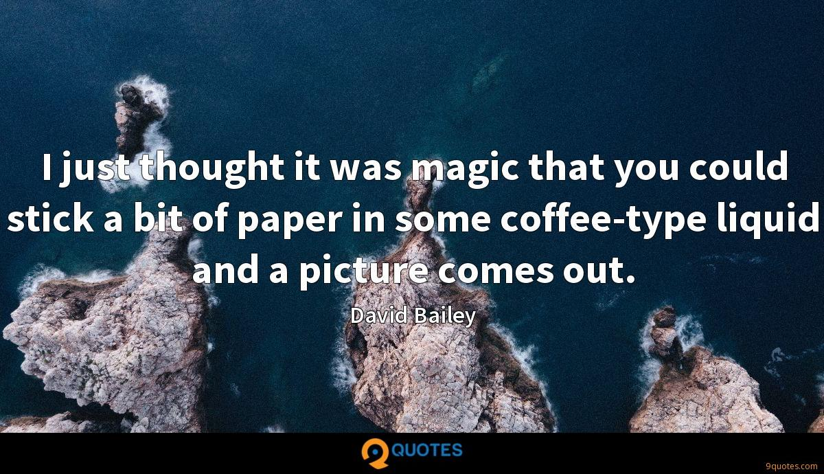 I just thought it was magic that you could stick a bit of paper in some coffee-type liquid and a picture comes out.
