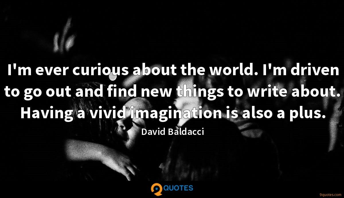 I'm ever curious about the world. I'm driven to go out and find new things to write about. Having a vivid imagination is also a plus.