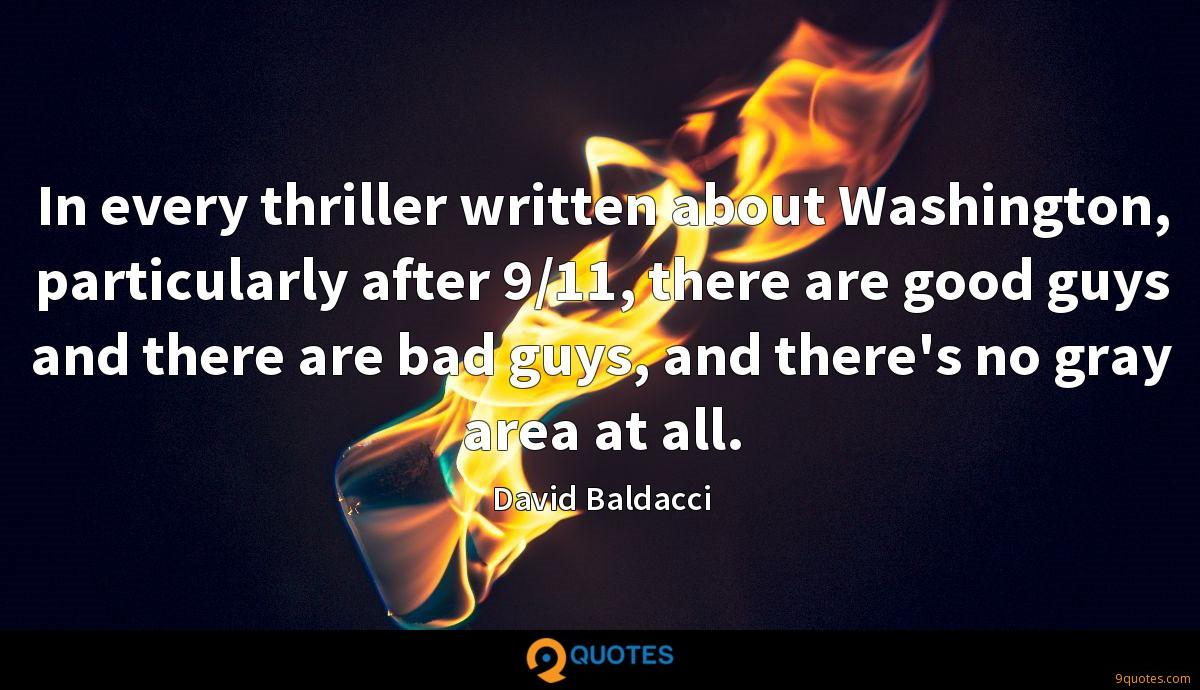 In every thriller written about Washington, particularly after 9/11, there are good guys and there are bad guys, and there's no gray area at all.