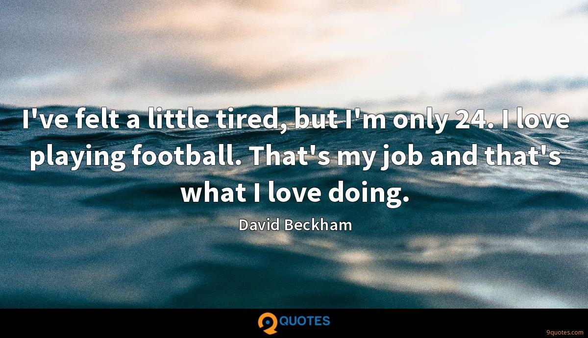 I've felt a little tired, but I'm only 24. I love playing football. That's my job and that's what I love doing.
