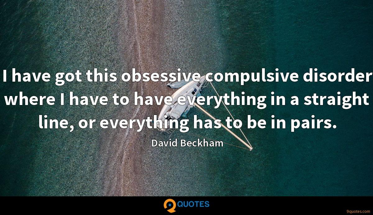 I have got this obsessive compulsive disorder where I have to have everything in a straight line, or everything has to be in pairs.