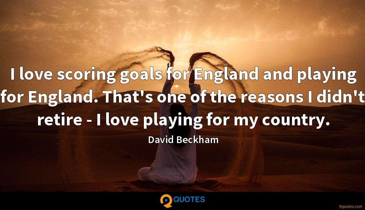I love scoring goals for England and playing for England. That's one of the reasons I didn't retire - I love playing for my country.