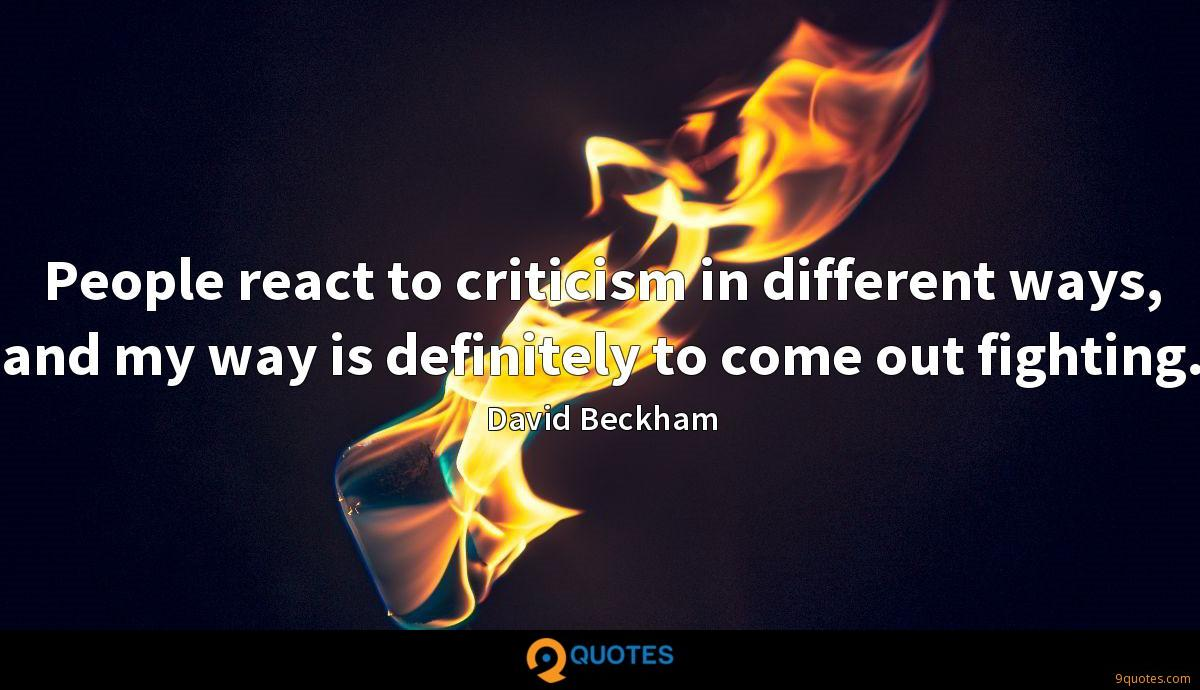 People react to criticism in different ways, and my way is definitely to come out fighting.