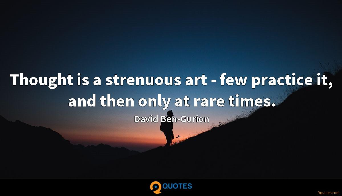 Thought is a strenuous art - few practice it, and then only at rare times.