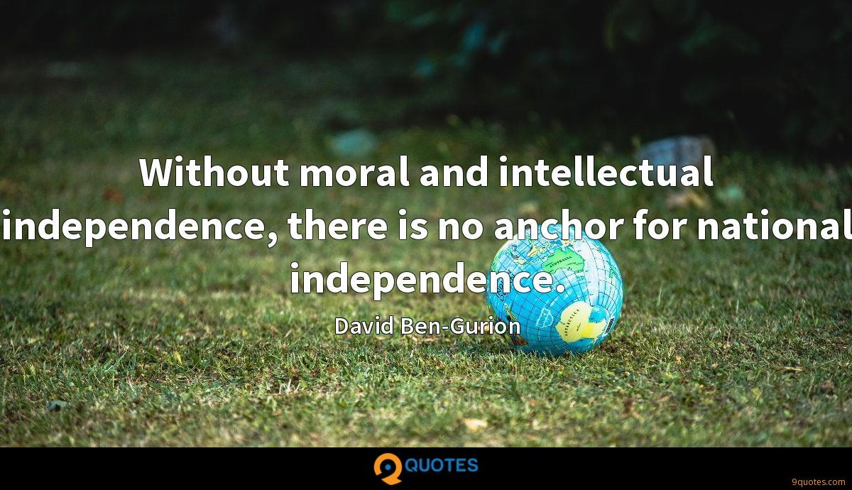 Without moral and intellectual independence, there is no anchor for national independence.